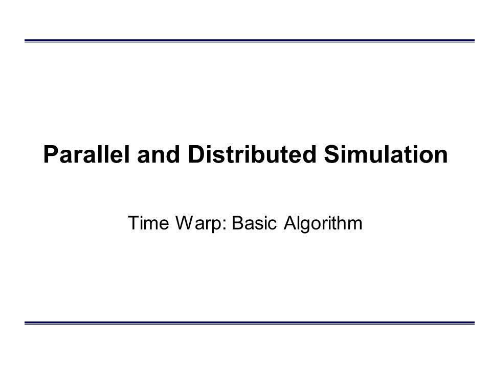 Parallel and Distributed Simulation Time Warp: Basic Algorithm