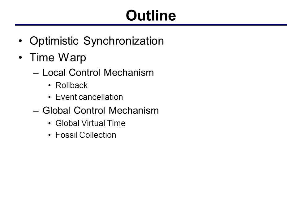 Outline Optimistic Synchronization Time Warp –Local Control Mechanism Rollback Event cancellation –Global Control Mechanism Global Virtual Time Fossil Collection
