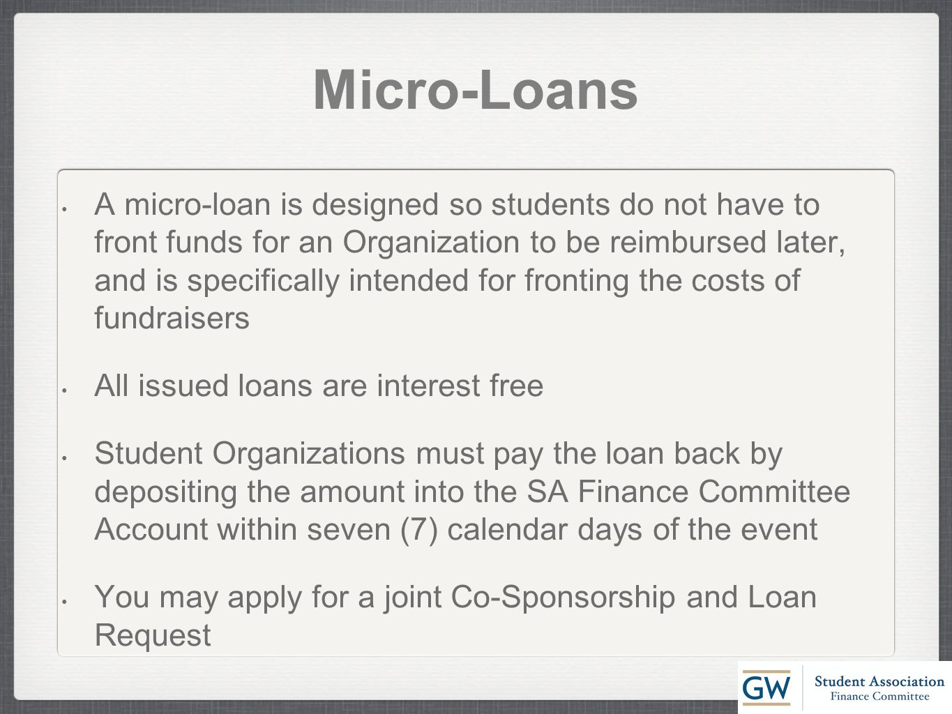 Micro-Loans A micro-loan is designed so students do not have to front funds for an Organization to be reimbursed later, and is specifically intended for fronting the costs of fundraisers All issued loans are interest free Student Organizations must pay the loan back by depositing the amount into the SA Finance Committee Account within seven (7) calendar days of the event You may apply for a joint Co-Sponsorship and Loan Request
