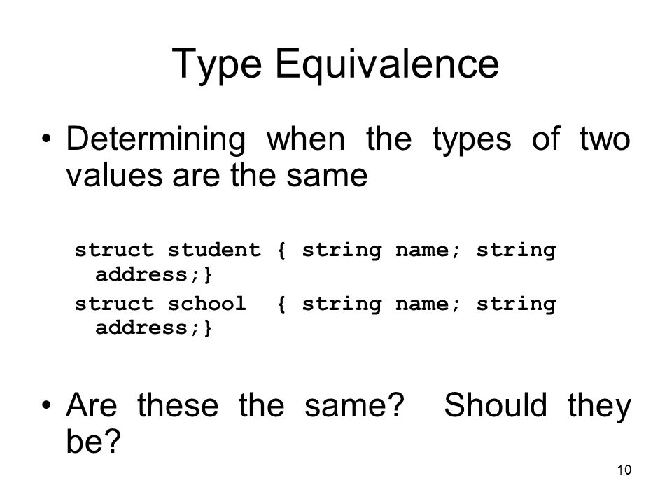 10 Type Equivalence Determining when the types of two values are the same struct student { string name; string address;} struct school { string name;