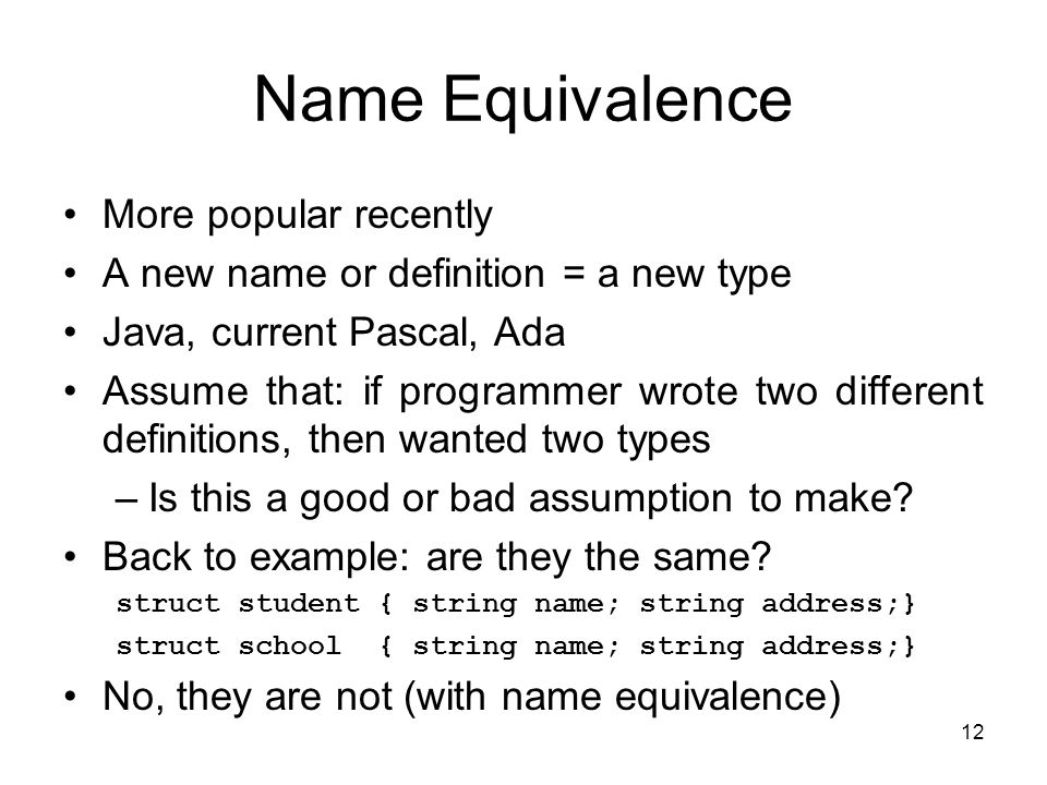 12 Name Equivalence More popular recently A new name or definition = a new type Java, current Pascal, Ada Assume that: if programmer wrote two differe