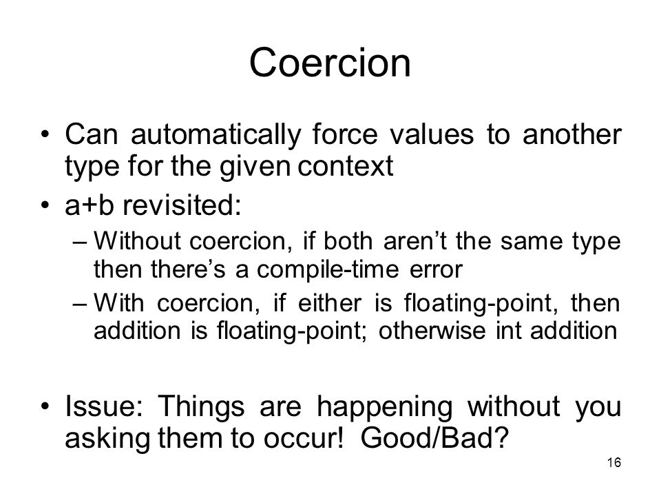 16 Coercion Can automatically force values to another type for the given context a+b revisited: –Without coercion, if both aren't the same type then there's a compile-time error –With coercion, if either is floating-point, then addition is floating-point; otherwise int addition Issue: Things are happening without you asking them to occur.