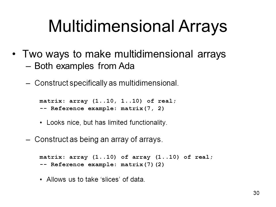 30 Multidimensional Arrays Two ways to make multidimensional arrays –Both examples from Ada –Construct specifically as multidimensional.