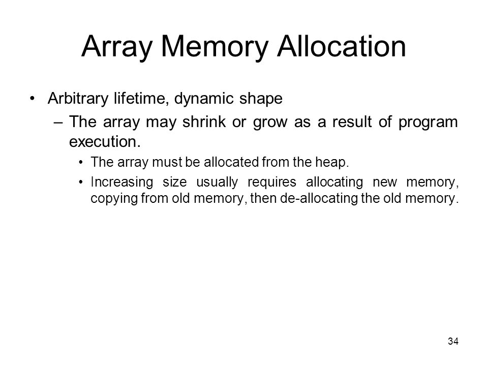 34 Array Memory Allocation Arbitrary lifetime, dynamic shape –The array may shrink or grow as a result of program execution. The array must be allocat