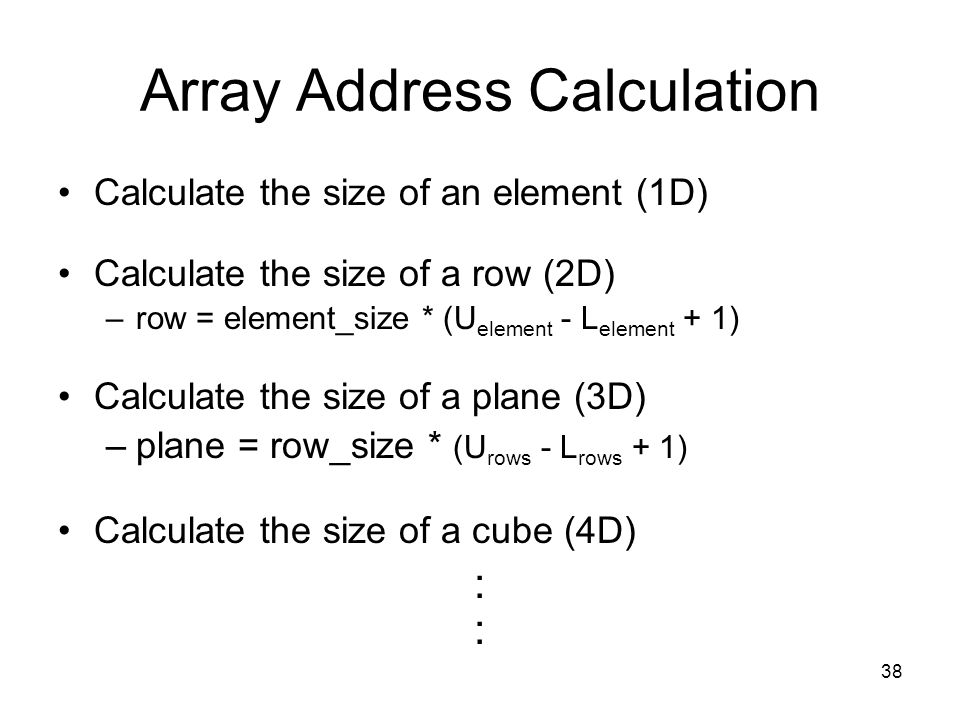 38 Array Address Calculation Calculate the size of an element (1D) Calculate the size of a row (2D) –row = element_size * (U element - L element + 1)