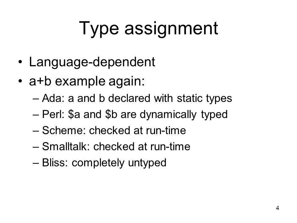 4 Type assignment Language-dependent a+b example again: –Ada: a and b declared with static types –Perl: $a and $b are dynamically typed –Scheme: checked at run-time –Smalltalk: checked at run-time –Bliss: completely untyped