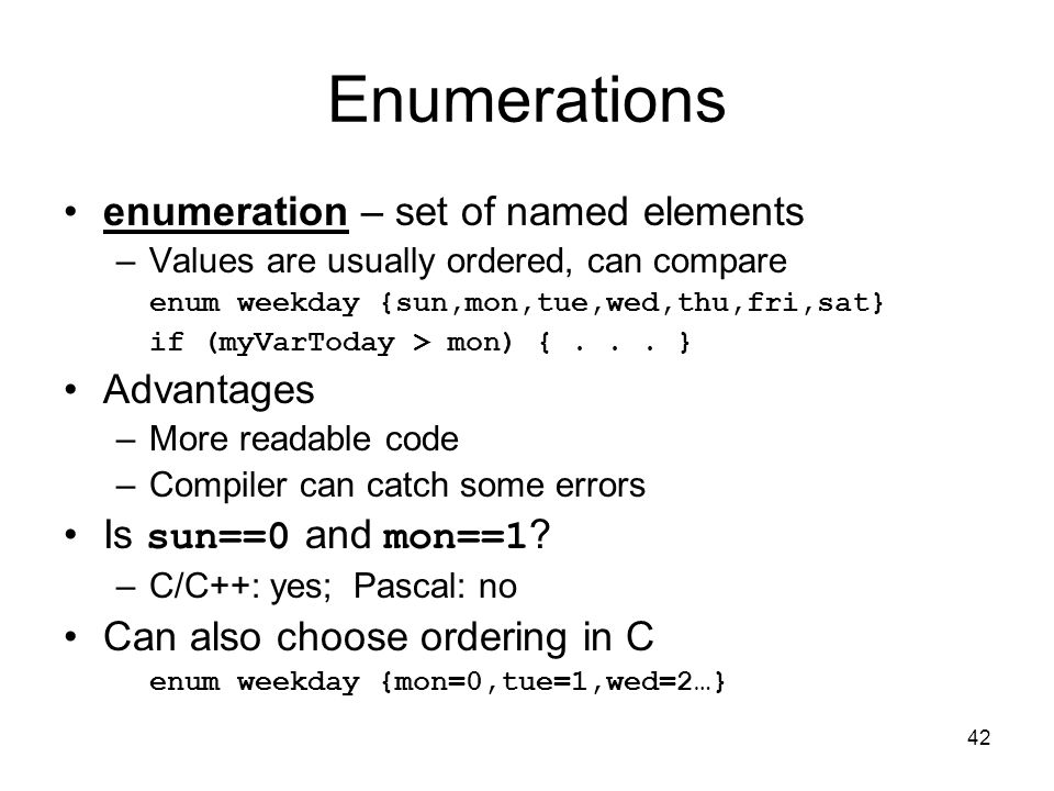 42 Enumerations enumeration – set of named elements –Values are usually ordered, can compare enum weekday {sun,mon,tue,wed,thu,fri,sat} if (myVarToday > mon) {...