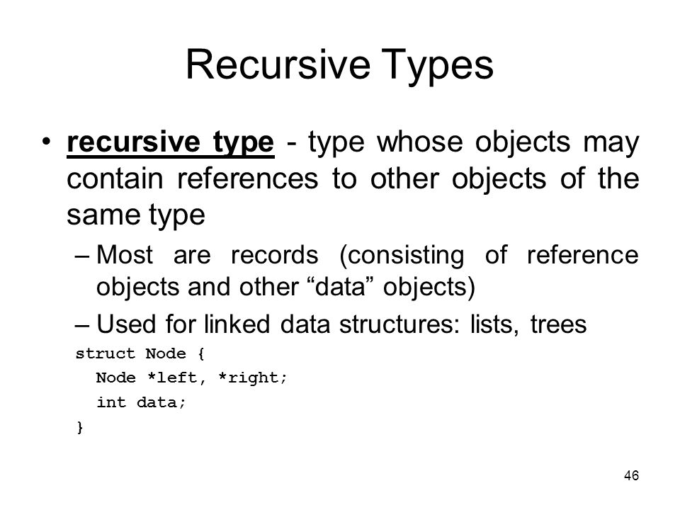 46 Recursive Types recursive type - type whose objects may contain references to other objects of the same type –Most are records (consisting of refer
