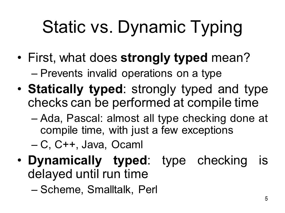 5 Static vs. Dynamic Typing First, what does strongly typed mean? –Prevents invalid operations on a type Statically typed: strongly typed and type che