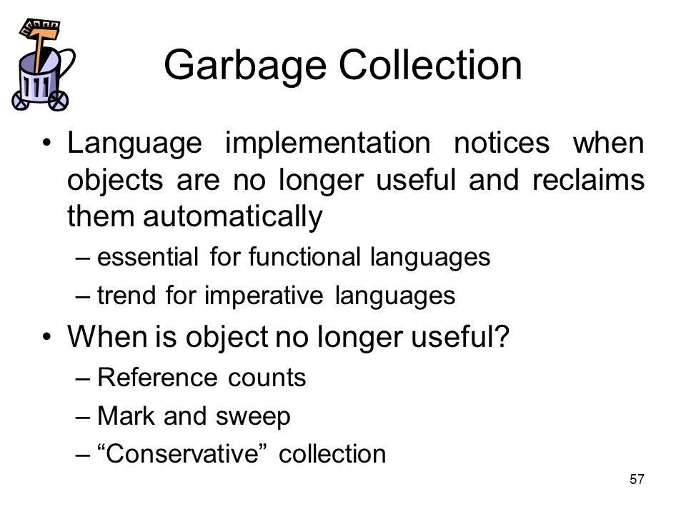 57 Garbage Collection Language implementation notices when objects are no longer useful and reclaims them automatically –essential for functional lang
