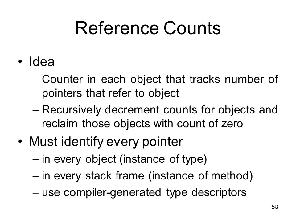 58 Reference Counts Idea –Counter in each object that tracks number of pointers that refer to object –Recursively decrement counts for objects and rec