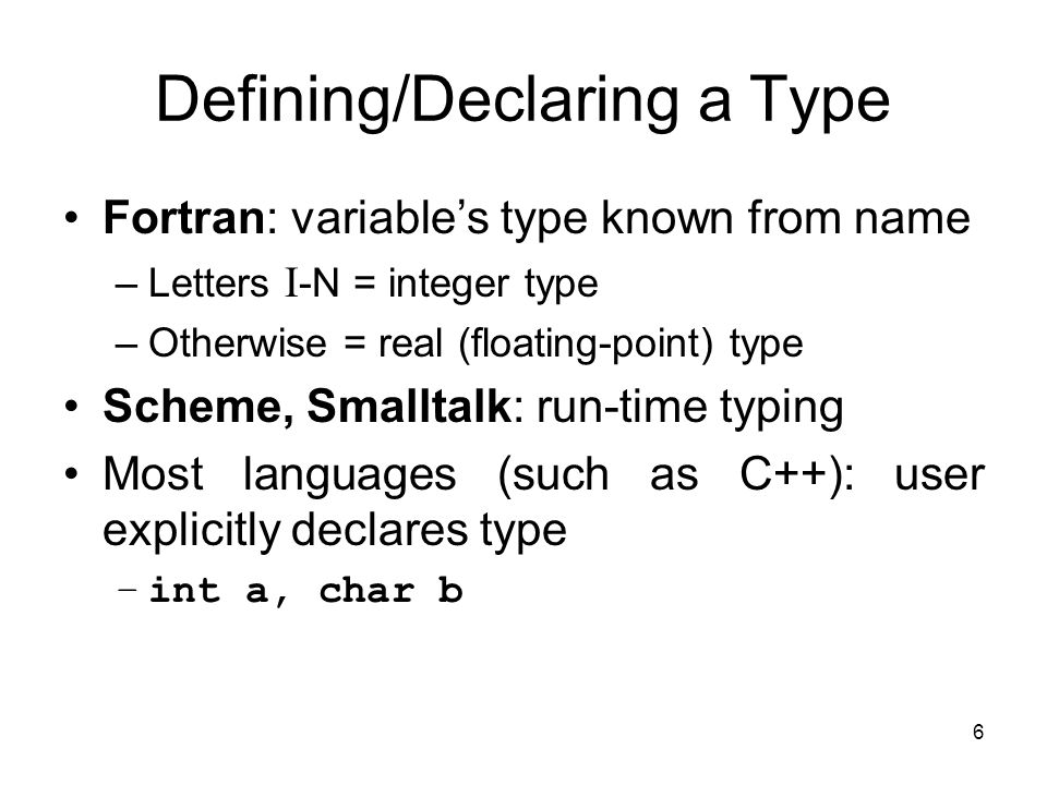 6 Defining/Declaring a Type Fortran: variable's type known from name –Letters I -N = integer type –Otherwise = real (floating-point) type Scheme, Smal
