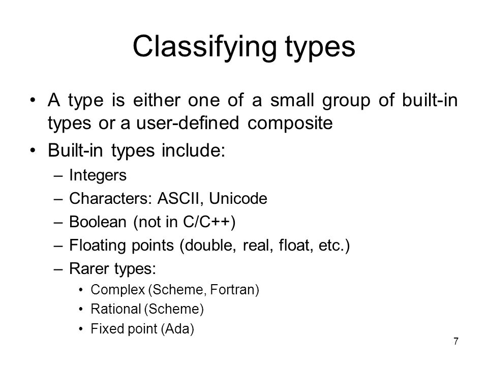 7 Classifying types A type is either one of a small group of built-in types or a user-defined composite Built-in types include: –Integers –Characters: