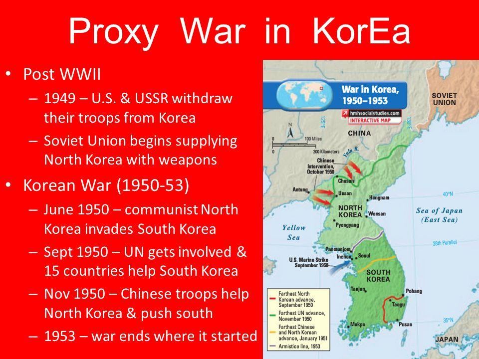 Proxy War in KorEa Post WWII – 1949 – U.S. & USSR withdraw their troops from Korea – Soviet Union begins supplying North Korea with weapons Korean War