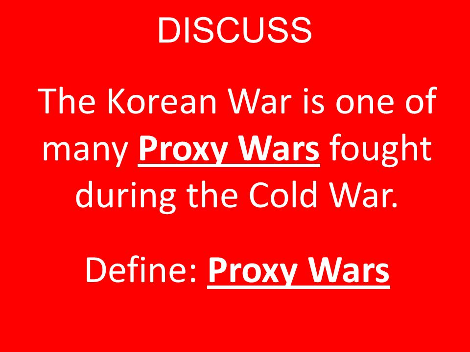 DISCUSS The Korean War is one of many Proxy Wars fought during the Cold War. Define: Proxy Wars