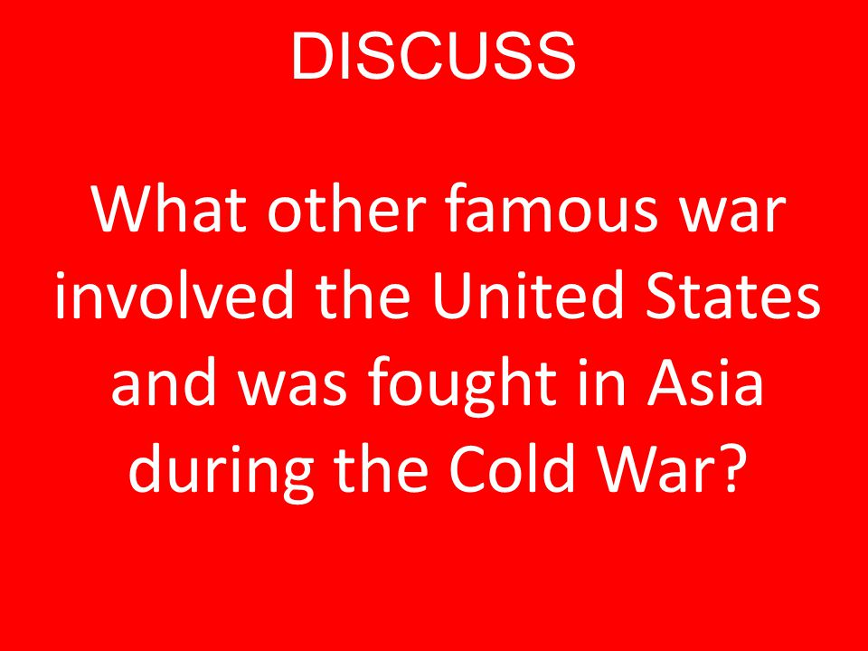 DISCUSS What other famous war involved the United States and was fought in Asia during the Cold War?