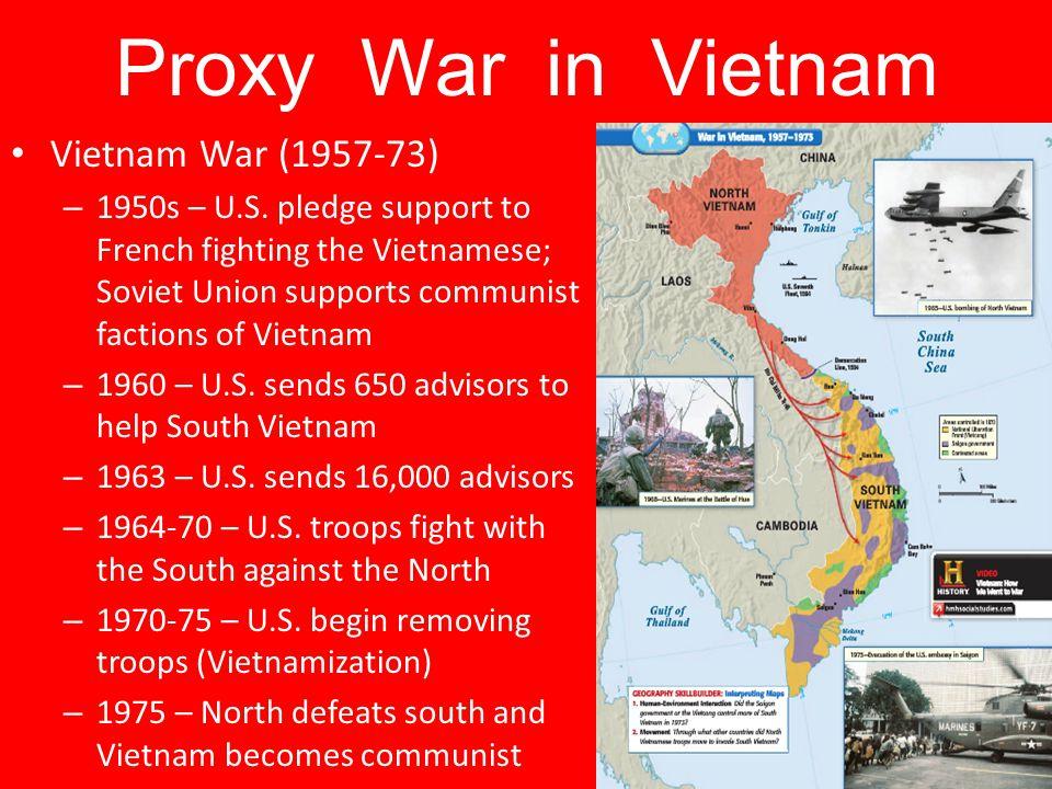 Proxy War in Vietnam Vietnam War (1957-73) – 1950s – U.S. pledge support to French fighting the Vietnamese; Soviet Union supports communist factions o