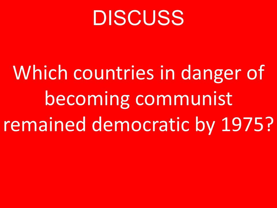 DISCUSS Which countries in danger of becoming communist remained democratic by 1975?