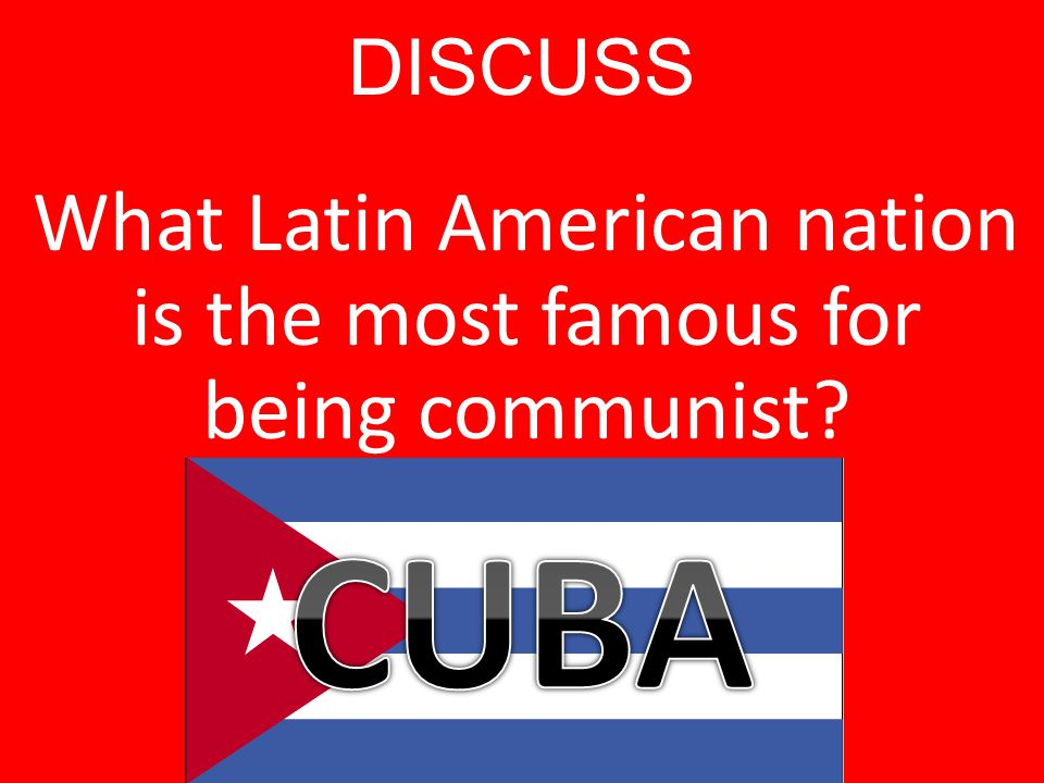 DISCUSS What Latin American nation is the most famous for being communist?