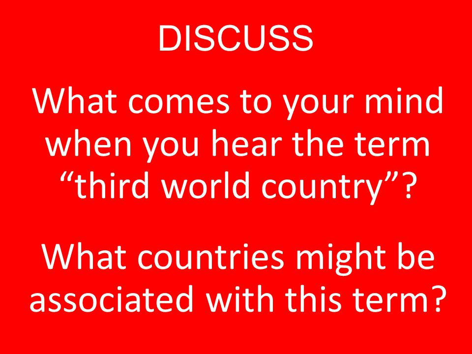 """DISCUSS What comes to your mind when you hear the term """"third world country""""? What countries might be associated with this term?"""