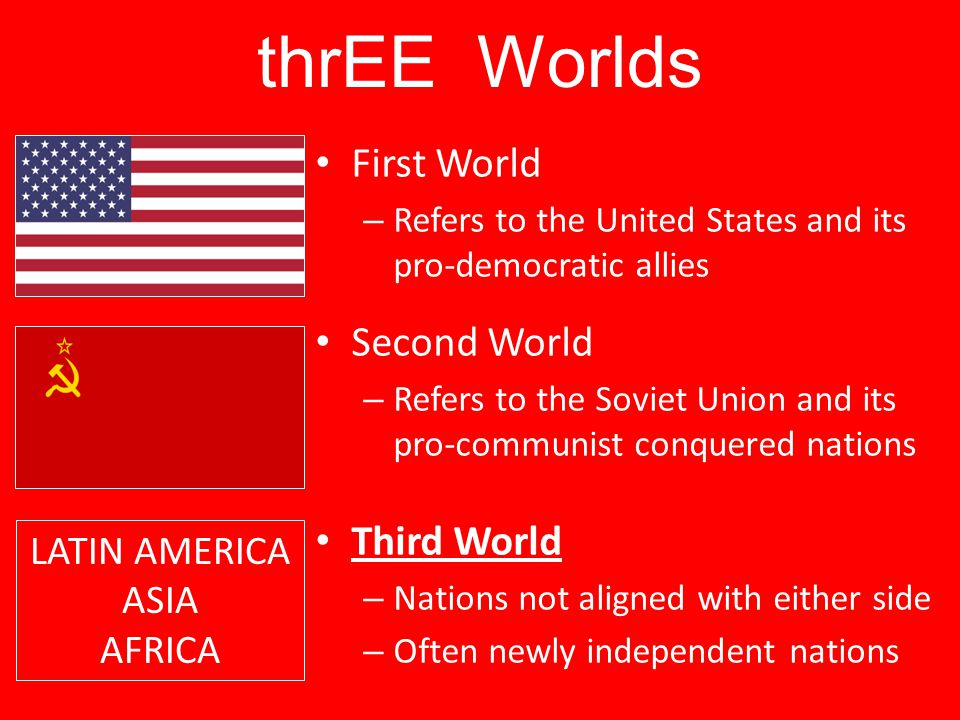 thrEE Worlds First World – Refers to the United States and its pro-democratic allies Second World – Refers to the Soviet Union and its pro-communist c