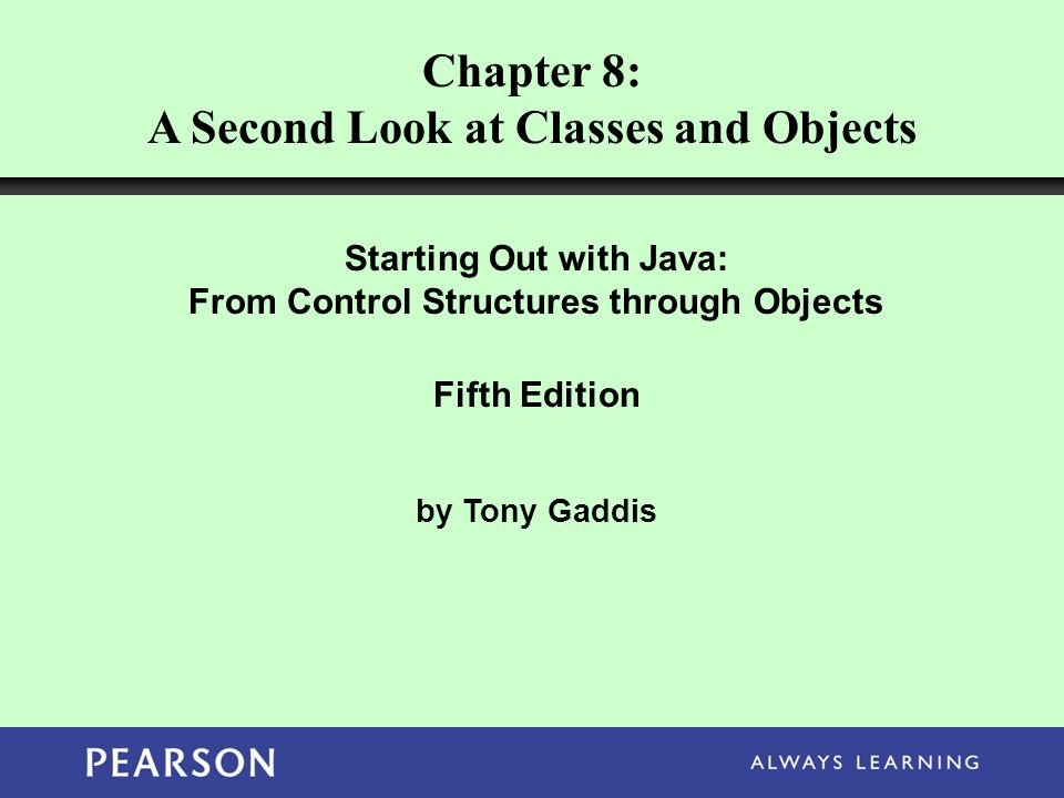 Chapter 8: A Second Look at Classes and Objects Starting Out with Java: From Control Structures through Objects Fifth Edition by Tony Gaddis