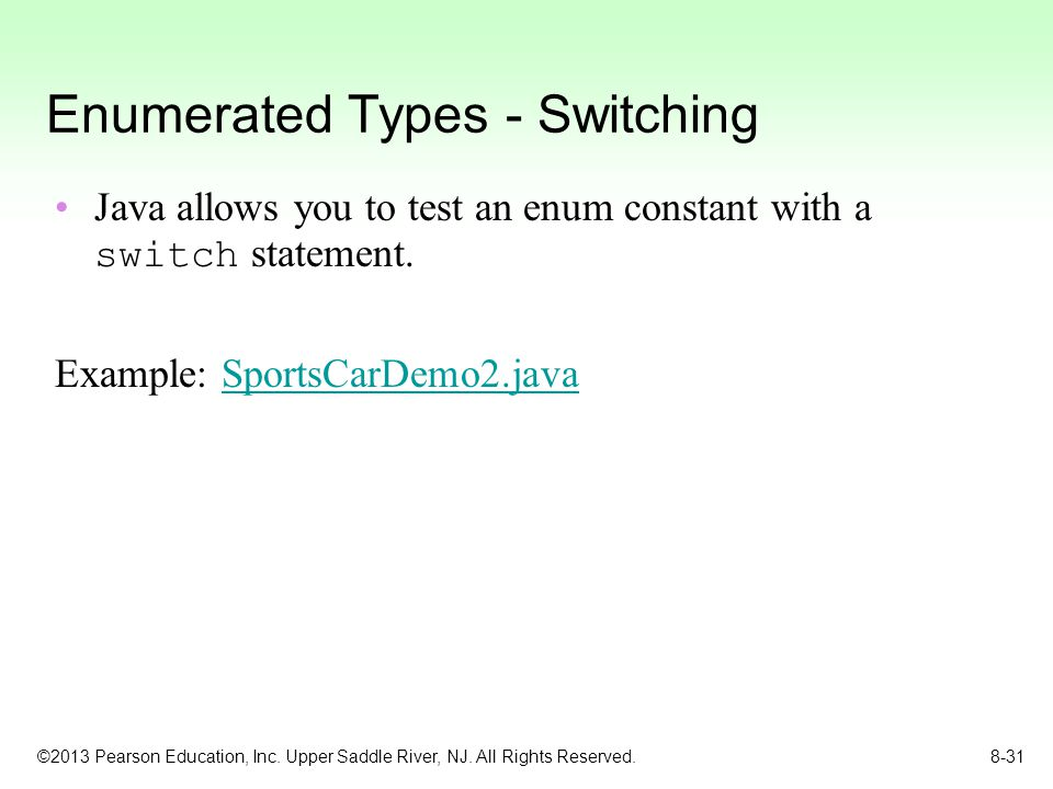 ©2013 Pearson Education, Inc. Upper Saddle River, NJ. All Rights Reserved. 8-31 Enumerated Types - Switching Java allows you to test an enum constant