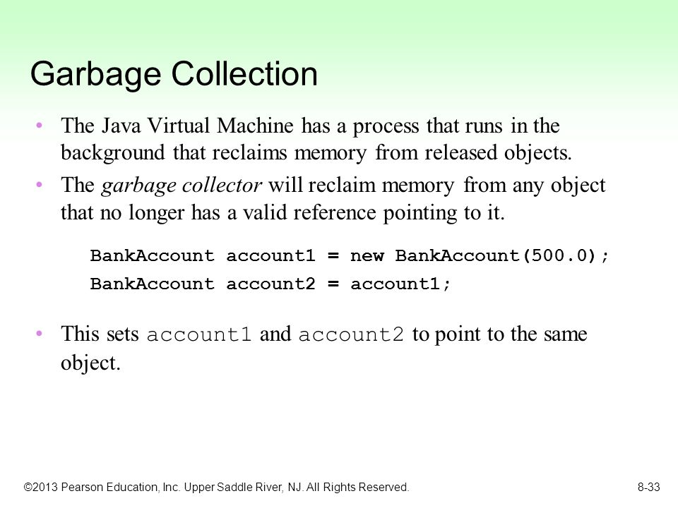 ©2013 Pearson Education, Inc. Upper Saddle River, NJ. All Rights Reserved. 8-33 Garbage Collection The Java Virtual Machine has a process that runs in