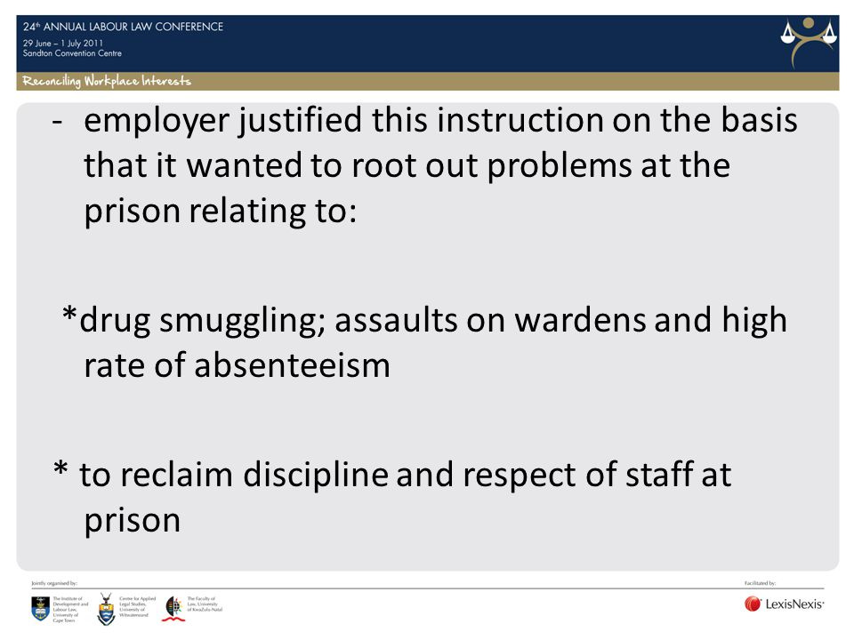 -employer justified this instruction on the basis that it wanted to root out problems at the prison relating to: *drug smuggling; assaults on wardens and high rate of absenteeism * to reclaim discipline and respect of staff at prison