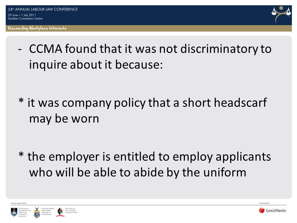 -CCMA found that it was not discriminatory to inquire about it because: * it was company policy that a short headscarf may be worn * the employer is entitled to employ applicants who will be able to abide by the uniform