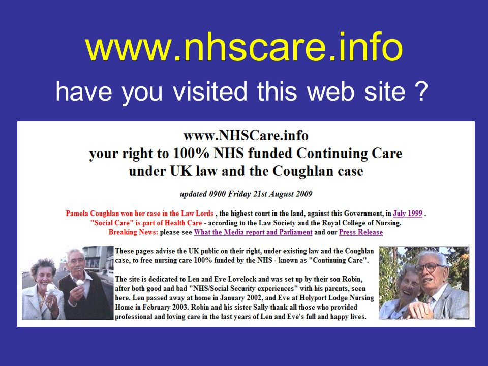 www.nhscare.info the law is clear … The judgment in Coughlan clearly establishes that where a person s primary need is for health care, and that is why they are placed in nursing home accommodation, the NHS is responsible for the full cost of the package.