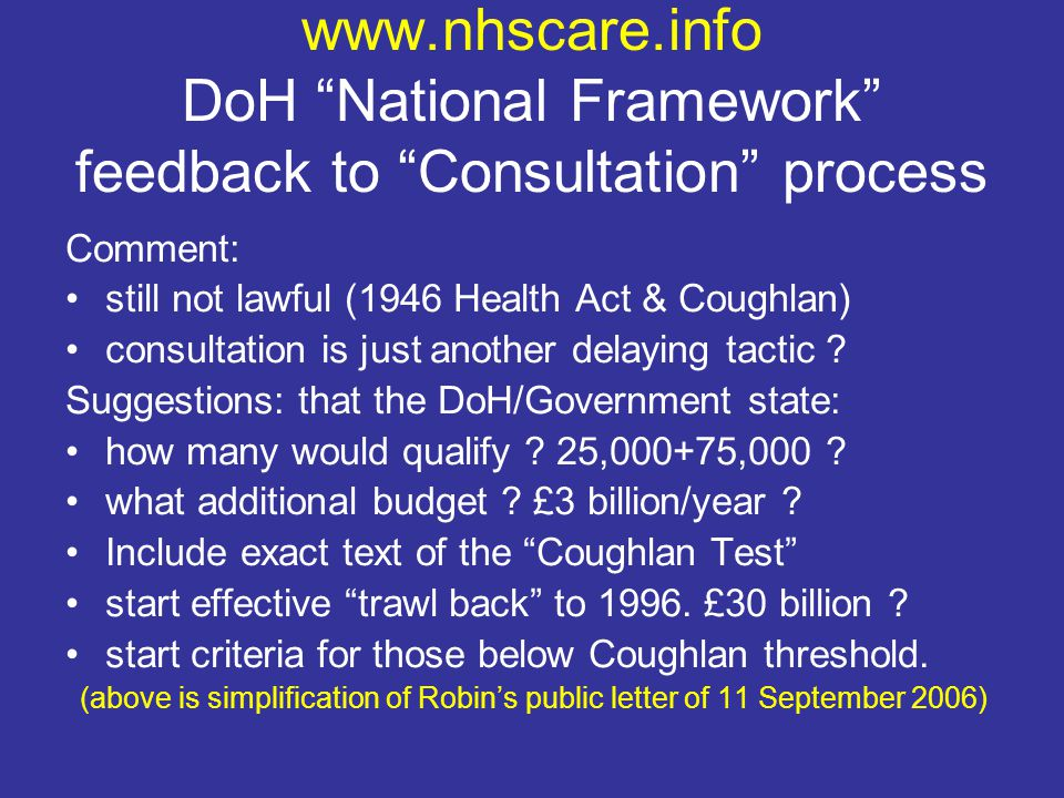 www.nhscare.info DoH National Framework feedback to Consultation process Comment: still not lawful (1946 Health Act & Coughlan) consultation is just another delaying tactic .