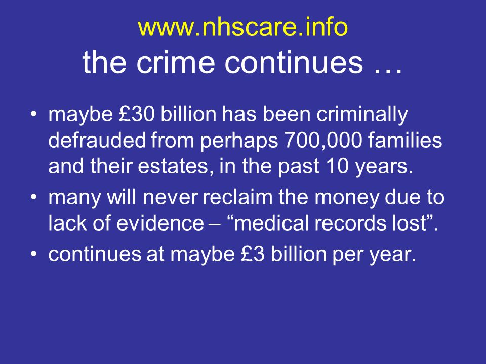 www.nhscare.info the crime continues … maybe £30 billion has been criminally defrauded from perhaps 700,000 families and their estates, in the past 10 years.