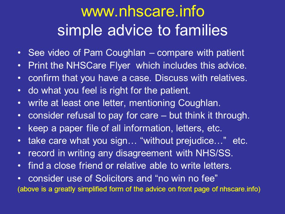 www.nhscare.info simple advice to families See video of Pam Coughlan – compare with patient Print the NHSCare Flyer which includes this advice.