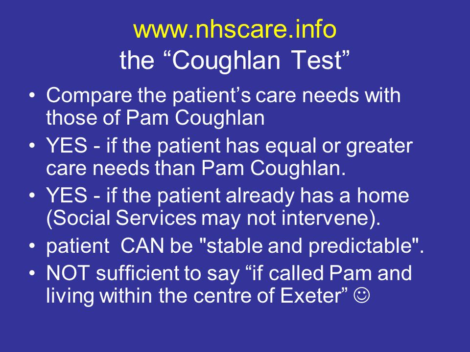 www.nhscare.info the Coughlan Test Compare the patient's care needs with those of Pam Coughlan YES - if the patient has equal or greater care needs than Pam Coughlan.