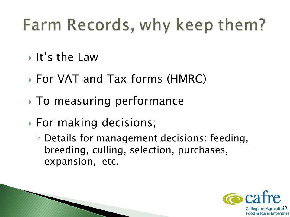  It's the Law  For VAT and Tax forms (HMRC)  To measuring performance  For making decisions; ◦ Details for management decisions: feeding, breeding, culling, selection, purchases, expansion, etc.