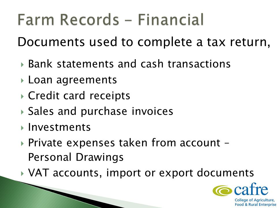 Documents used to complete a tax return,  Bank statements and cash transactions  Loan agreements  Credit card receipts  Sales and purchase invoices  Investments  Private expenses taken from account – Personal Drawings  VAT accounts, import or export documents