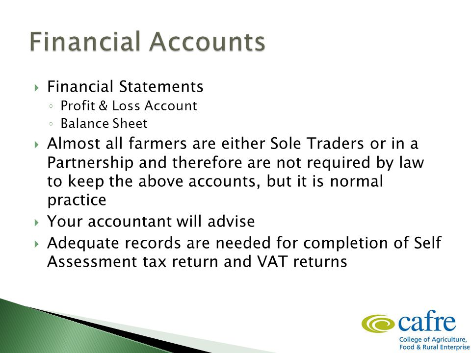  Financial Statements ◦ Profit & Loss Account ◦ Balance Sheet  Almost all farmers are either Sole Traders or in a Partnership and therefore are not required by law to keep the above accounts, but it is normal practice  Your accountant will advise  Adequate records are needed for completion of Self Assessment tax return and VAT returns