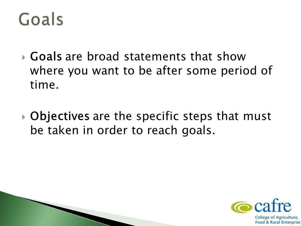  Goals are broad statements that show where you want to be after some period of time.