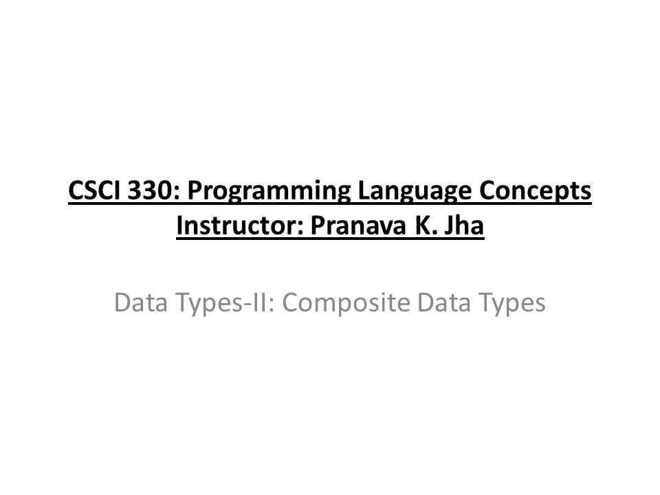 CSCI 330: Programming Language Concepts Instructor: Pranava K. Jha Data Types-II: Composite Data Types
