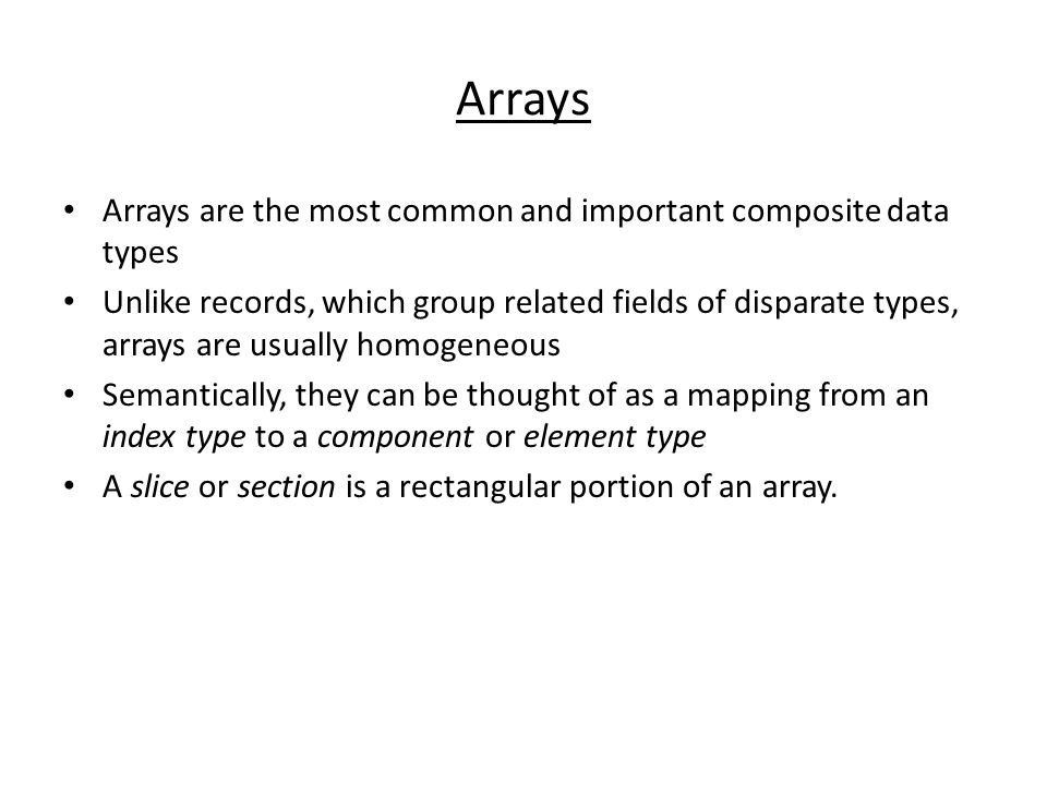 Arrays Arrays are the most common and important composite data types Unlike records, which group related fields of disparate types, arrays are usually homogeneous Semantically, they can be thought of as a mapping from an index type to a component or element type A slice or section is a rectangular portion of an array.