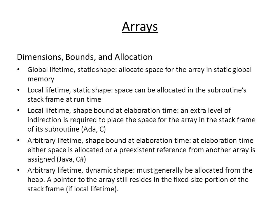 Arrays Dimensions, Bounds, and Allocation Global lifetime, static shape: allocate space for the array in static global memory Local lifetime, static shape: space can be allocated in the subroutine's stack frame at run time Local lifetime, shape bound at elaboration time: an extra level of indirection is required to place the space for the array in the stack frame of its subroutine (Ada, C) Arbitrary lifetime, shape bound at elaboration time: at elaboration time either space is allocated or a preexistent reference from another array is assigned (Java, C#) Arbitrary lifetime, dynamic shape: must generally be allocated from the heap.