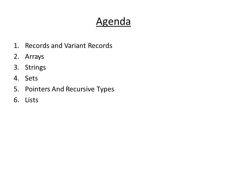 Agenda 1.Records and Variant Records 2.Arrays 3.Strings 4.Sets 5.Pointers And Recursive Types 6.Lists
