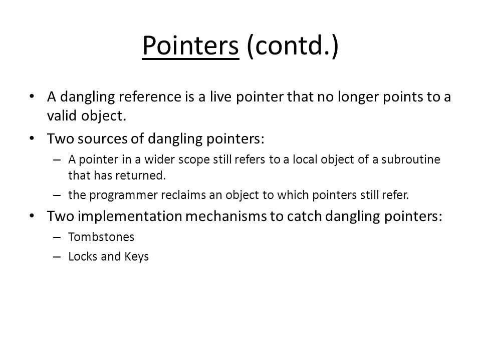 Pointers (contd.) A dangling reference is a live pointer that no longer points to a valid object.