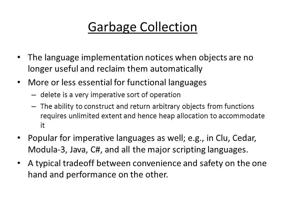 Garbage Collection The language implementation notices when objects are no longer useful and reclaim them automatically More or less essential for functional languages – delete is a very imperative sort of operation – The ability to construct and return arbitrary objects from functions requires unlimited extent and hence heap allocation to accommodate it Popular for imperative languages as well; e.g., in Clu, Cedar, Modula-3, Java, C#, and all the major scripting languages.
