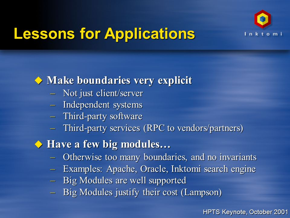 HPTS Keynote, October 2001 Lessons for Applications u Make boundaries very explicit –Not just client/server –Independent systems –Third-party software –Third-party services (RPC to vendors/partners) u Have a few big modules… –Otherwise too many boundaries, and no invariants –Examples: Apache, Oracle, Inktomi search engine –Big Modules are well supported –Big Modules justify their cost (Lampson)