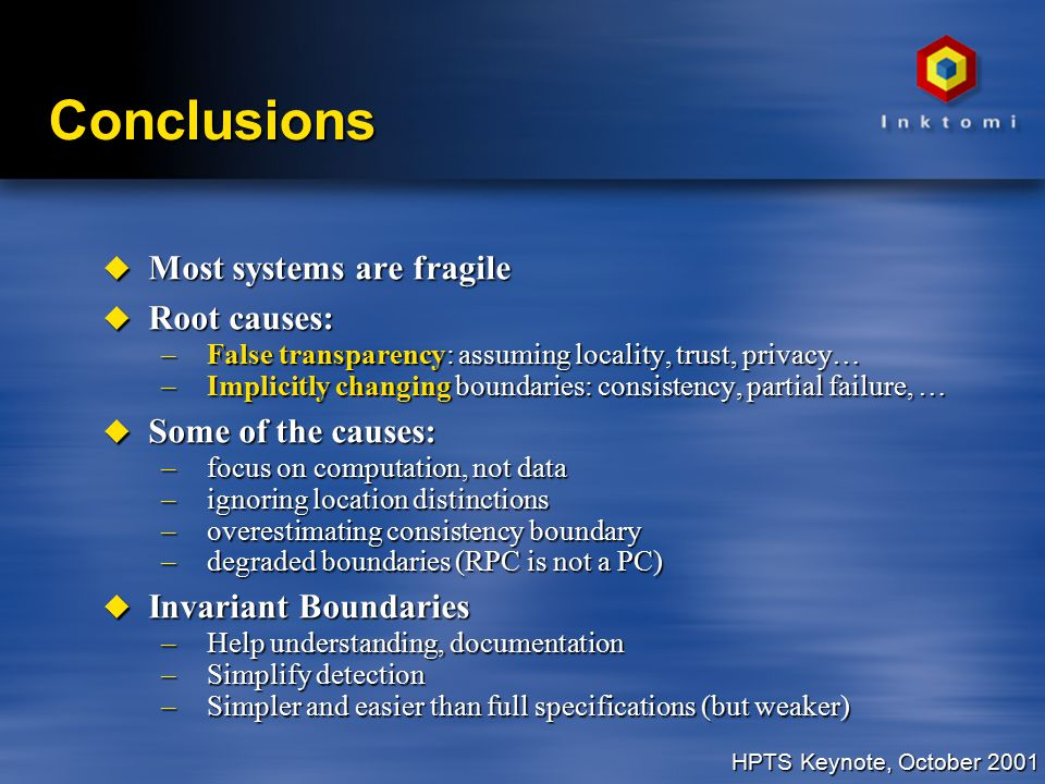 HPTS Keynote, October 2001 Conclusions u Most systems are fragile u Root causes: –False transparency: assuming locality, trust, privacy… –Implicitly changing boundaries: consistency, partial failure, … u Some of the causes: –focus on computation, not data –ignoring location distinctions –overestimating consistency boundary –degraded boundaries (RPC is not a PC) u Invariant Boundaries –Help understanding, documentation –Simplify detection –Simpler and easier than full specifications (but weaker)