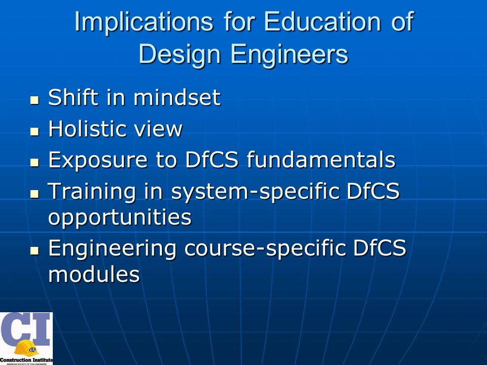 Implications for Education of Design Engineers Shift in mindset Shift in mindset Holistic view Holistic view Exposure to DfCS fundamentals Exposure to DfCS fundamentals Training in system-specific DfCS opportunities Training in system-specific DfCS opportunities Engineering course-specific DfCS modules Engineering course-specific DfCS modules