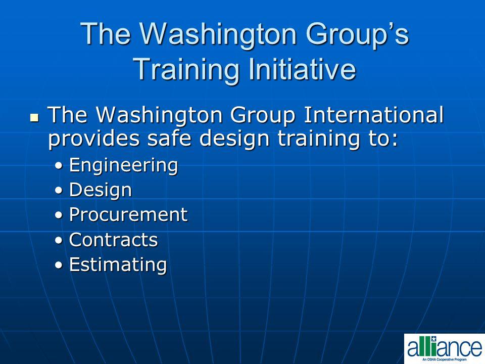 The Washington Group's Training Initiative The Washington Group International provides safe design training to: The Washington Group International provides safe design training to: EngineeringEngineering DesignDesign ProcurementProcurement ContractsContracts EstimatingEstimating