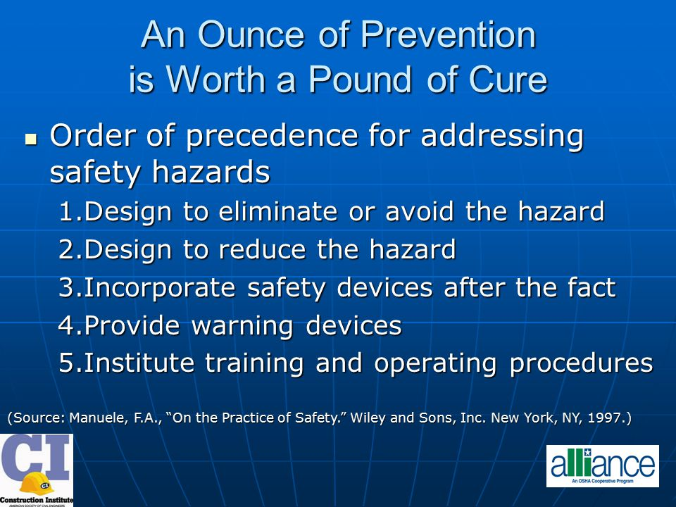 An Ounce of Prevention is Worth a Pound of Cure Order of precedence for addressing safety hazards Order of precedence for addressing safety hazards 1.Design to eliminate or avoid the hazard 2.Design to reduce the hazard 3.Incorporate safety devices after the fact 4.Provide warning devices 5.Institute training and operating procedures (Source: Manuele, F.A., On the Practice of Safety. Wiley and Sons, Inc.